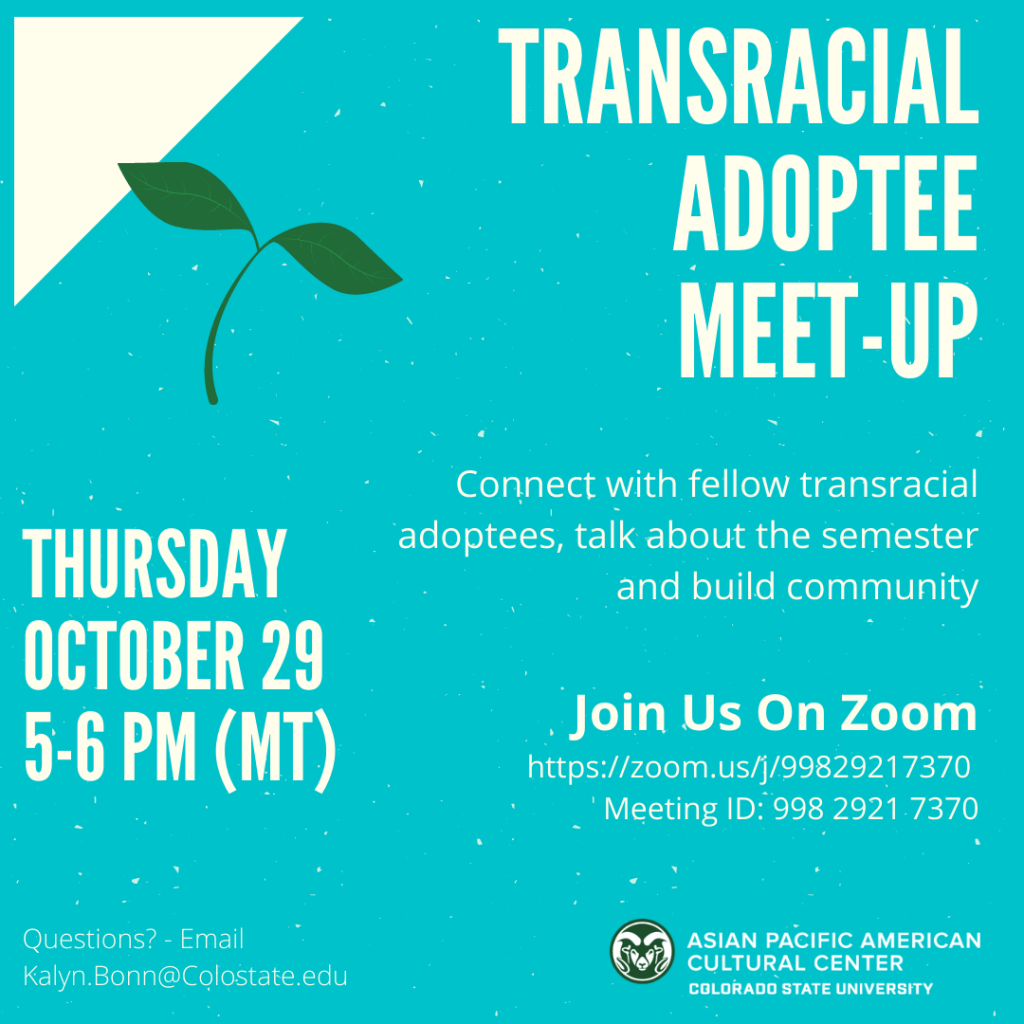 alt text: Transracial adoptee meet-up Thursday October 29 5-6 PM (MT) Connect with fellow transracial adoptees, talk about the semester and build community! Join Us On Zoom https://zoom.us/j/99829217370 Meeting ID: 998 2921 7370 Questions? Email Kalyn.Bonn@Colostate.edu Image description: triangle in upper left corner with a leaf - text surrounding