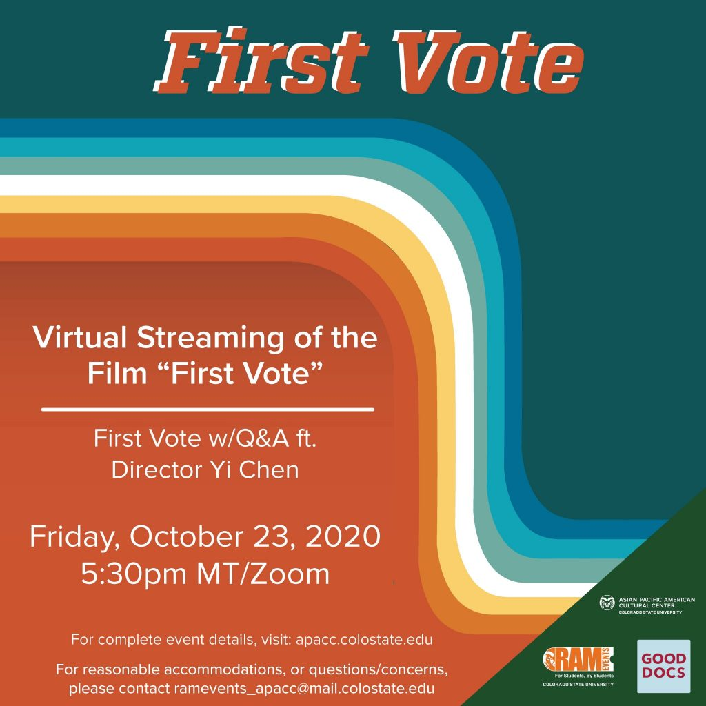 "First Vote - Vitrual Streaming of the Film ""First Vote"" First Vote w/ Q&A ft. Director Yi Chen Friday, Cotober 23, 2020 5:30pm MT/Zoom For complete event details, visit: apacc.colostate.edu For reasonable accommodations, or questions/concerns, please contact ramevents_apacc@mail.colostate.edu"
