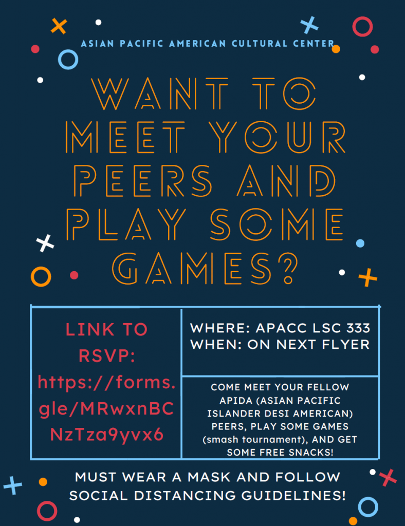 "Rectangular flyer 1 reads: ""Asian Pacific American Cultural Center"" at the top of the flyer. Below is large text that says ""Want to meet your peers and play some games?"" Below, there are three boxes, one on the left and two on the read. Box on the left reads ""Link to RSVP: https://forms/gle/MRwxnBCNzTza9yvx6"", top box on the right side says ""Where: APACC LSC 333, When: On Next Flyer"". A box below that reads: ""Come meet your fellow APIDA (Asian Pacific Islander Desi American) peers, play some games (smash tournament), and get some free snacks! At the bottom of the flyer in the middle reads: ""Must wear a mask and follow social distancing guidelines! flyers have a dark blue background with X's, O's, and dots across the page, similar to the buttons on a video game controller."