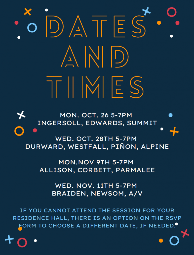 "large text at the top that says ""Dates and Times"". Below that, reads the following: ""Monday October 26th 5-7PM: Ingersoll, Edwards, Summit"", then ""Wednesday October 28th 5-7PM: Durward, Westfall, Piñon, Alpine"", then ""Monday November 9th 5-7PM: Allison, Corbett, Parmalee"", then ""Wednesday November 11th 5-7PM: Braiden, Newsom, AV"". At the bottom of the flyer reads"" If you cannot attend the session for your residence hall, there is an option on the RSVP form to choose a different date, if needed. Both flyers have a dark blue background with X's, O's, and dots across the page, similar to the buttons on a video game controller"