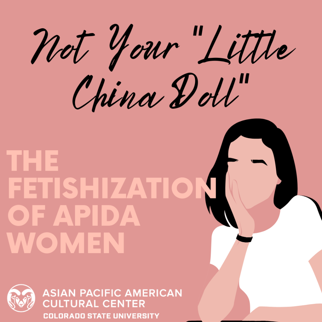 """Image Description: Square flyer with a rose pink colored background. In the bottom left corner of the flyer is the CSU ram head logo in white next to white text that reads """"Asian Pacific American Cultural Center Colorado State University"""". To the right of this, there is a digital illustration drawing of a person with a beige skin tone, black hair, and is wearing a white shirt. They have one arm rested on the bottom of the flyer with their right cheek leaning into their other hand, propped up. At the top middle reads: """"Not Your """"Little China Doll"""""""" in a script-like black colored font. Below that is a light pink colored text in all capital letters that reads: """"The Fetishization of APIDA Women""""."""