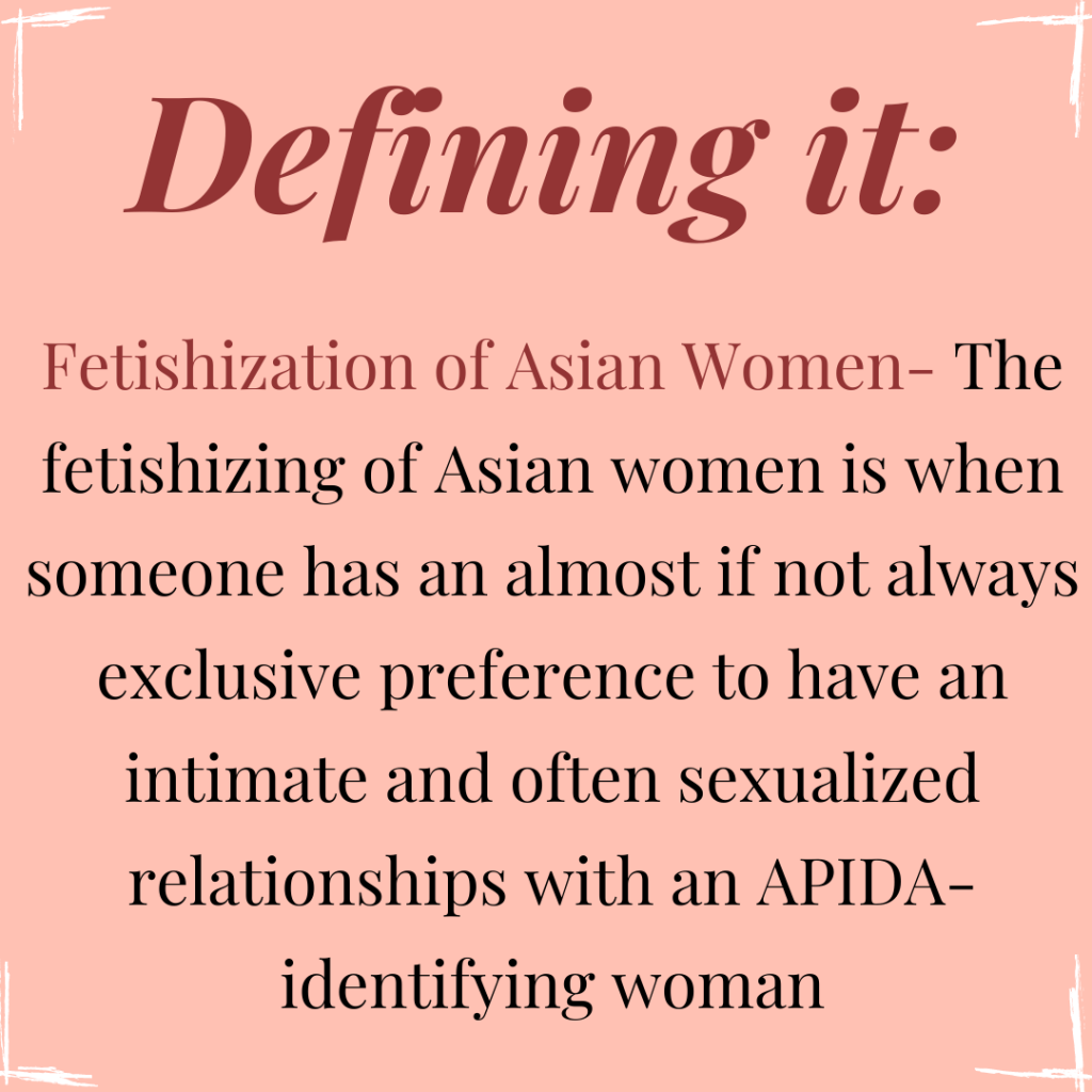 """Image Description: Square flyer with a peach pink colored background. In each corner of the flyer are white accent borders that accentuate the corners. At the top middle of the flyer reads the heading: """"Defining it:"""" in a burgundy colored text. Below, is burgundy colored text that reads: """"Fetishization of Asian Women-"""", followed by a definition in black colored text that writes: """"The fetishizing of Asian women is when someone has an almost if not always exclusive preference to have an intimate and often sexualized relationships with an APIDA-identifying woman""""."""