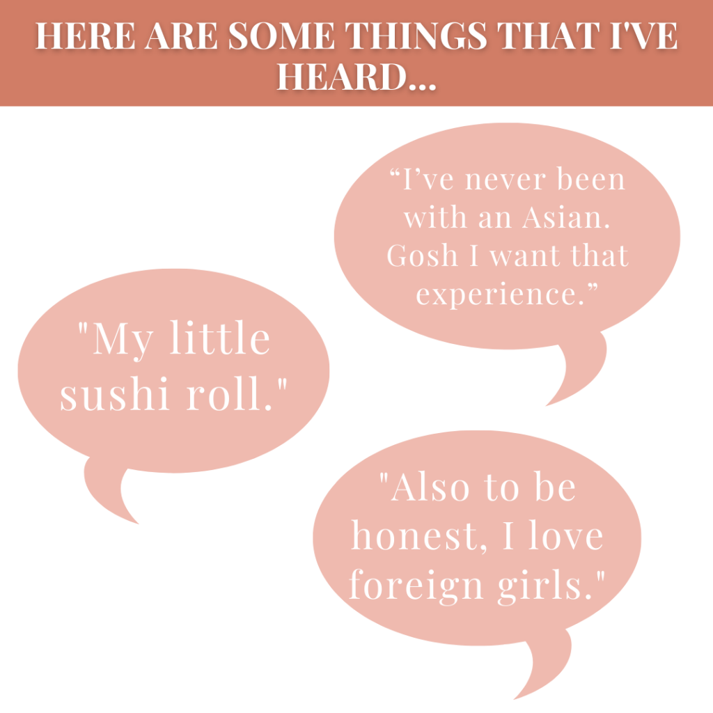 """SLIDE 5: Image Description: Square flyer with a white background and a dark peach pink colored border running horizontally through the top. There is white text on top that says: """"Here are some things that I've heard…"""" In the white space of the flyer, there are three different chat bubbles elements. One is in the top right and has the following quote: """"I've never been with an Asian. Gosh I want that experience."""" The next chat bubble is in the middle left and reads: """"My little sushi roll."""" The last chat bubble on the bottom right has the quote: """"Also to be honest, I love foreign girls."""""""