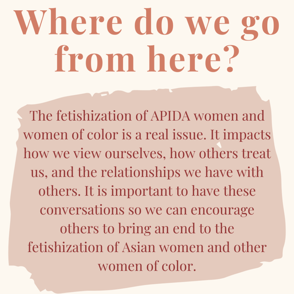 """Last Slide: Image Descriptions: Cream colored square flyer with auburn text at top that says: """"Where do we go from here?"""" In a beige colored shape in the middle of the flyer has burgundy text filling it up. It reads: """"The fetishization of APIDA women and women of color is a real issue. It impacts how we view ourselves, how others treat us, and the relationships we have with others. It is important to have these conversations so we can encourage others to bring an end to the fetishization of Asian women and other women of color."""""""