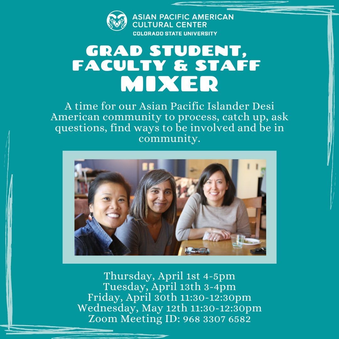 Grad Student, Faculty and Staff Mixer - A time for our Asian Pacific Islander Desi American community to process, catch up, ask questions, find ways to be involved and be in community. Thursday April 1 4-5 pm Tuesday April 13th 3-4 pm Friday April 30th 11:30-12:30pm Wednesday, May 12th 11:30-12:30pm Zoom Meeting ID: 968 3307 6582
