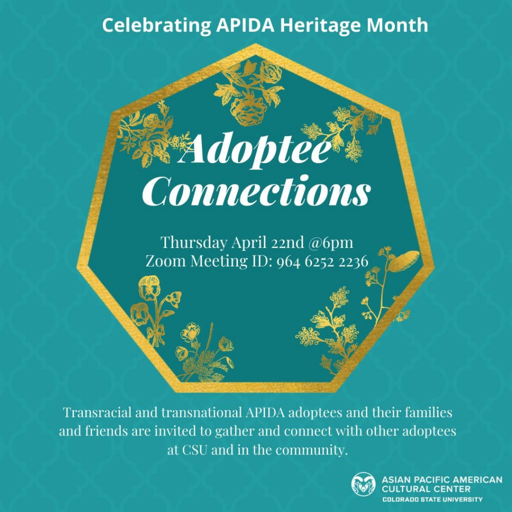 Alt Text: Celebrating APIDA Heritage Month Adoptee Connections Thursday April 22nd @6pm Zoom Meeting ID: 964 6252 2236 Transracial and transnational APIDA adoptees and their families and friends are invited to gather and connect with other adoptees at CSU and in the community Image Description: teal poster with gold text heptagon with gold flowers , APAC logo on the bottom